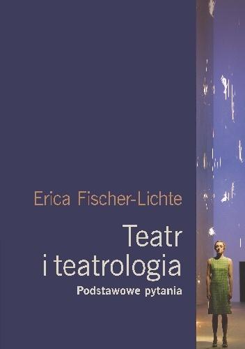 Erika Fischer-Lichte - Teatr i teatrologia. Podstawowe pytania