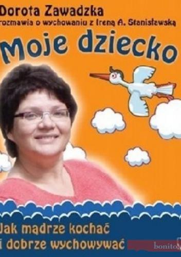Dorota Zawadzka - Moje dziecko. Jak mądrze kochać i dobrze wychowywać