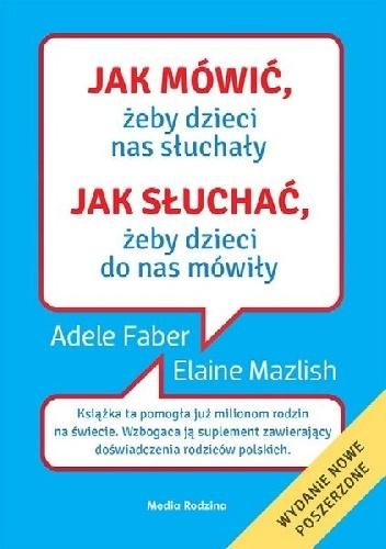 Adele Faber - Jak mówić, żeby dzieci nas słuchały, jak słuchać, żeby dzieci do nas mówiły