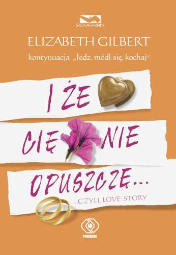 Elizabeth Gilbert - I że cię nie opuszczę... czyli love story
