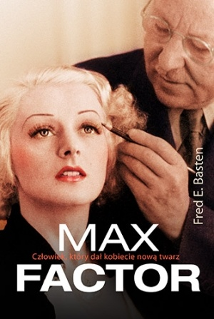 Fred E. Basten - Max Factor. Człowiek, który dał kobiecie nową twarz