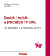 Edyta Gruszczyk-Kolczyńska - Dwulatki i trzylatki w przedszkolu i w domu. Jak świadomie je wychowywać i uczyć