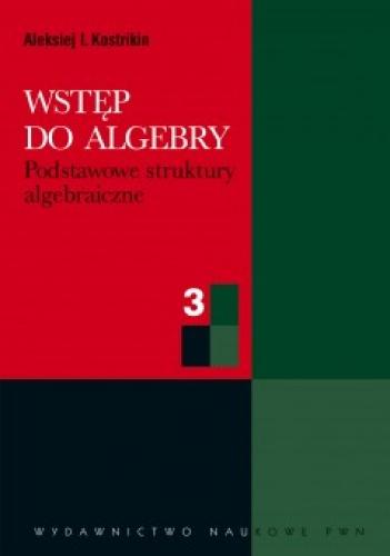 Aleksiej I. Kostrikin - Wstęp do algebry. Cz. 3. Podstawowe struktury algebraiczne
