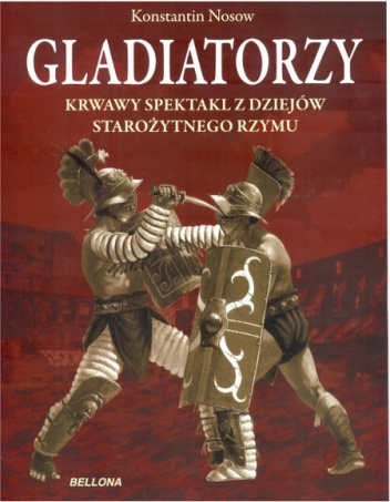 Konstantin Nosow - Gladiatorzy. Krwawy spektakl z dziejów starożytnego Rzymu