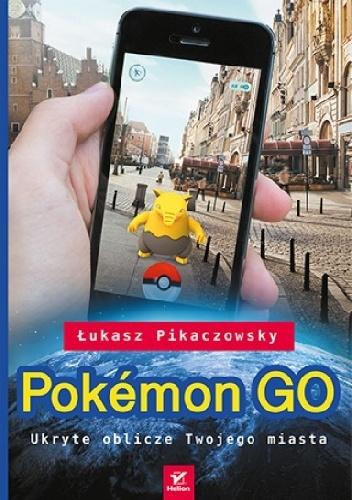 Łukasz Pikaczowsky - Pokemon GO. Ukryte oblicze Twojego miasta