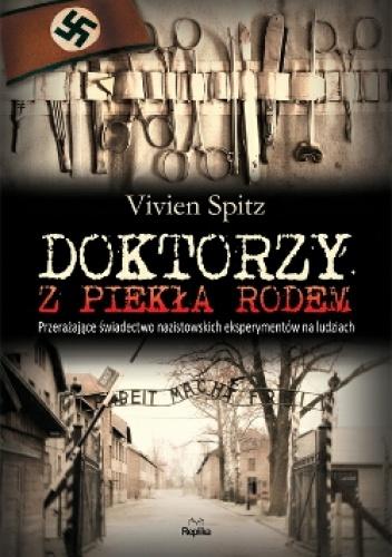 Vivien Spitz - Doktorzy z piekła rodem. Przerażające świadectwo nazistowskich eksperymentów na ludziach