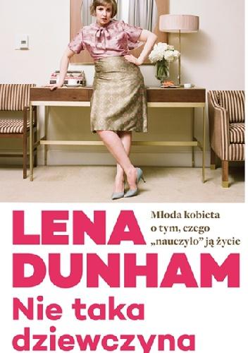 """Lena Dunham - Nie taka dziewczyna. Młoda kobieta o tym, czego """"nauczyło"""" ją życie"""