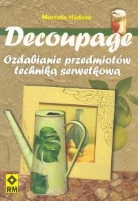Marcela Hůdova - Decoupage. Ozdabianie przedmiotów techniką serwetkową