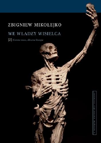 Zbigniew Mikołejko - We władzy wisielca. Ciemne moce, okrutne liturgie