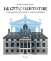 Carol Davidson Cragoe - Jak czytać architekturę? Najważniejsze informacje o stylach i detalach