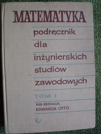 Edward Otto - Matematyka podręcznik dla inżynierskich studiów zawodowych tom I