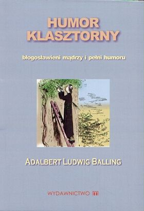 Adalbert Ludwig Balling - Humor klasztorny. Błogosławieni mądrzy i pełni humoru