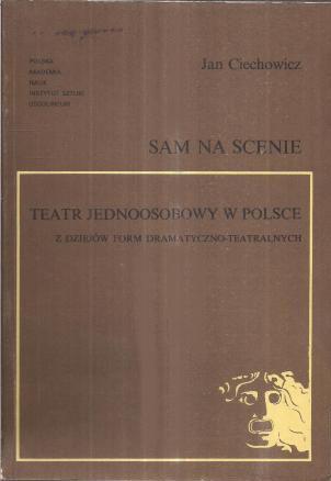 Jan Ciechowicz - Sam na scenieteatr jednoosobowy w Polsce :  z dziejów form dramatyczno-teatralnych