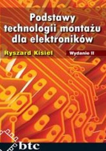 Kisiel Ryszard - Podstawy technologii montażu dla elektroników. Wyd.2