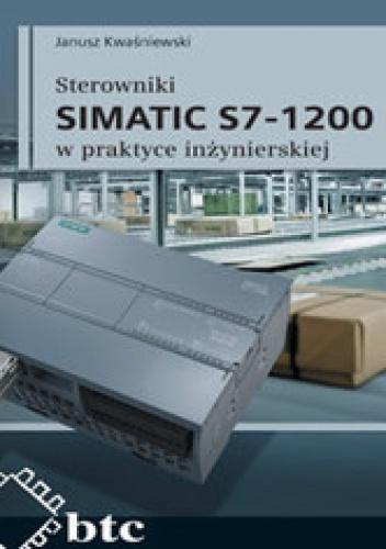 Janusz Kwaśniewski - Sterowniki SIMATIC S7-1200 w praktyce inżynierskiej