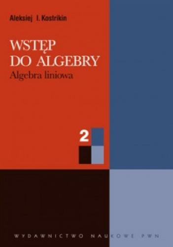 Aleksiej I. Kostrikin - Wstęp do algebry. Cz. 2. Algebra liniowa