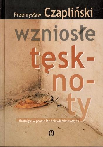 Przemysław Czapliński - Wzniosłe tęsknoty. Nostalgie w prozie lat dziewięćdziesiątych