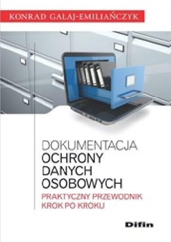 Konrad Gałaj-Emiliańczyk - Dokumentacja ochrony danych osobowych. Praktyczny przewodnik krok po kroku