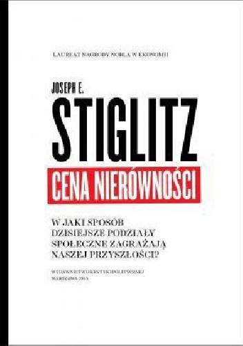 Joseph E. Stiglitz - Cena nierówności. W jaki sposób dzisiejsze podziały społeczne zagrażają naszej przyszłości.