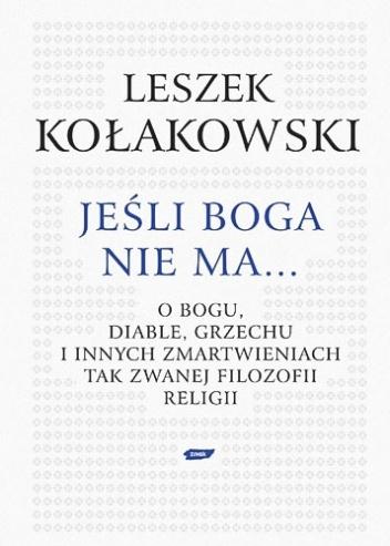 Leszek Kołakowski - Jeśli Boga nie ma. O Bogu, diable, grzechu i innych zmartwieniach tak zwanej filozofii religii