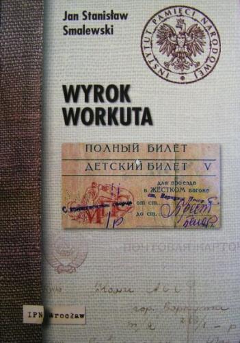 Jan Stanisław Smalewski - Wyrok Workuta. Wywiad-rzeka z zesłańcem na Workutę Józefem Wojciechowskim