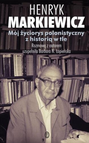 Henryk Markiewicz - Mój życiorys polonistyczny z historią w tle
