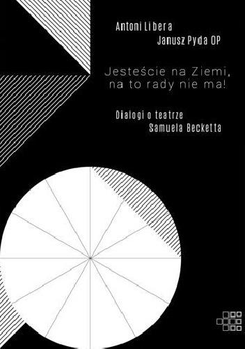 Antoni Libera - Jesteście na Ziemi, na to rady nie ma! Dialogi o teatrze Samuela Becketta