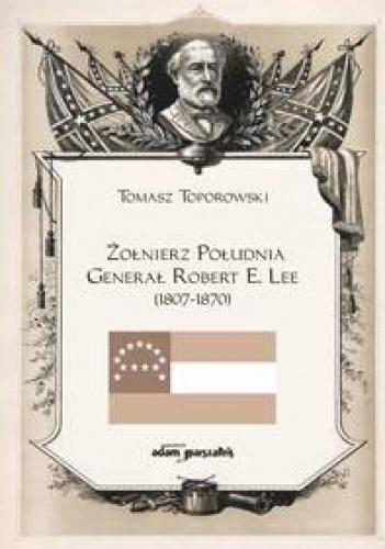 Tomasz Toporowski - Żołnierz Południa Generał Robert E. Lee (1807-1870)