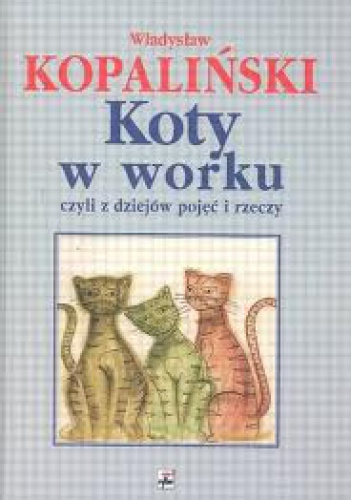 Władysław Kopaliński - Koty w worku, czyli z dziejów pojęć i rzeczy