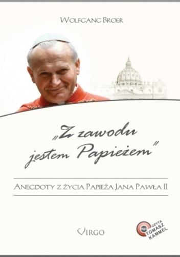 Wolfgang Broer - Z zawodu jestem Papieżem. Anegdoty z życia Jana Pawła II