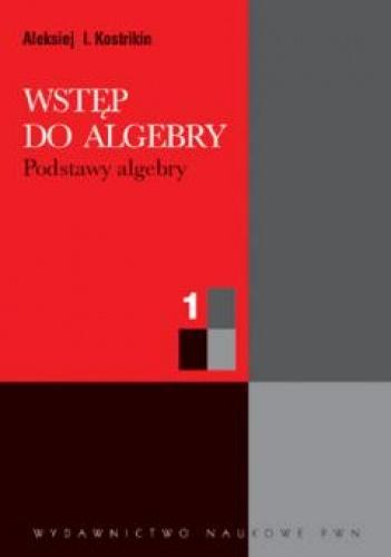 Aleksiej I. Kostrikin - Wstęp do algebry. Cz 1. Podstawy algebry