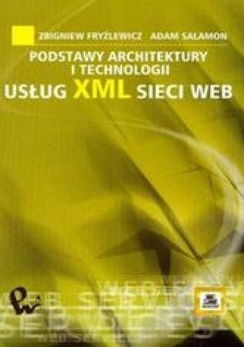 Fryźlewicz Zbigniew - Podstawy architektury i technologii usług XML sieci WEB