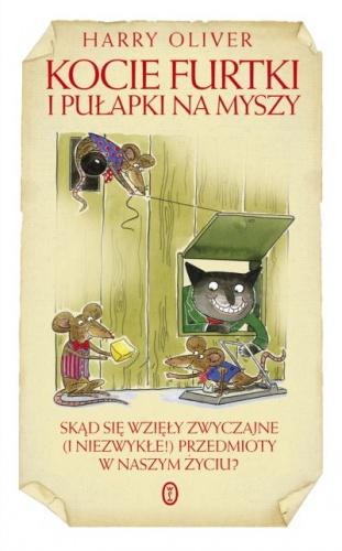 Harry Oliver - Kocie furtki i pułapki na myszy. Skąd sie wzięły zwyczajne (i niezwykłe!) przedmioty w naszym życiu?