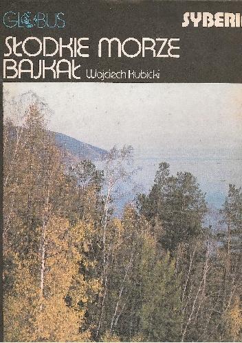 Wojciech Kubicki - Słodkie morze Bajkał. Syberia