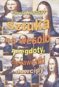 Janusz Nowosad - Sztuka na wesoło. Anegdoty, ciekawostki i dowcipy