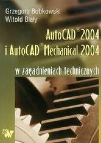Bobkowski Grzegorz - AutoCAD 2004 i AutoCAD Mechanical 2004 w zagadnieniach technicznych