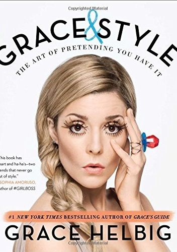 Grace Helbig - Grace & Style. The Art of Pretending You Have It