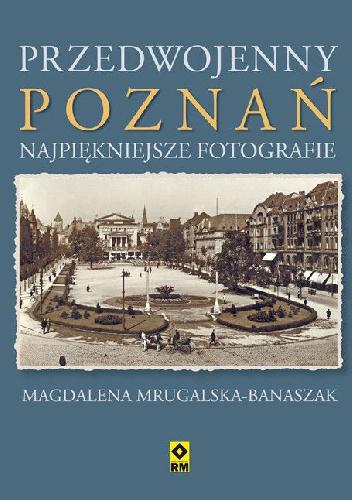 Magdalena Mrugalska-Banaszak - Przedwojenny Poznań. Najpiękniejsze fotografie