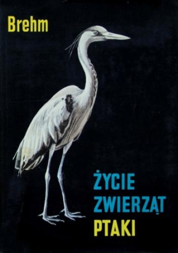 Alfred Brehm - Życie zwierząt. Ptaki