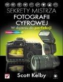 Scott Kelby - Sekrety mistrza fotografii cyfrowej. W dążeniu do perfekcji