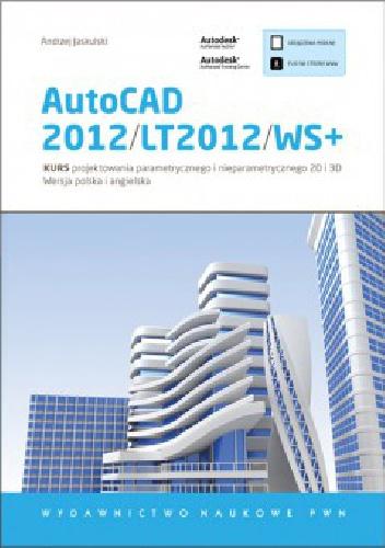 Andrzej Jaskulski - AutoCAD 2012/LT2012/WS+. Kurs projektowania parametrycznego i nieparametrycznego 2D i 3D
