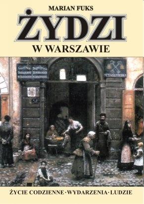 Marian Fuks - Żydzi w Warszawie. Życie codzienne. Wydarzenia. Ludzie