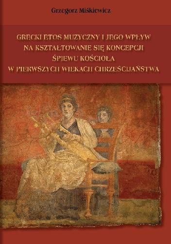 Grzegorz Miśkiewicz - Grecki etos muzyczny i jego wpływ na kształtowanie się koncepcji śpiewu kościoła w pierwszych wiekach chrześcijaństwa