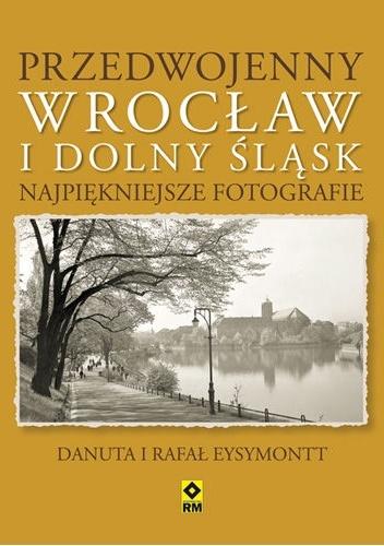 Rafał Eysymontt - Przedwojenny Wrocław i Dolny Śląsk. Najpiękniejsze fotografie