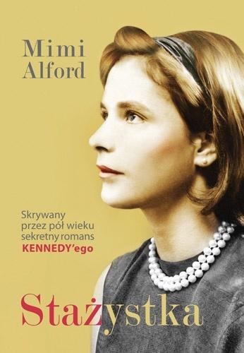 Mimi Alford - Stażystka. Mój romans z prezydentem Kennedym i jego skutki