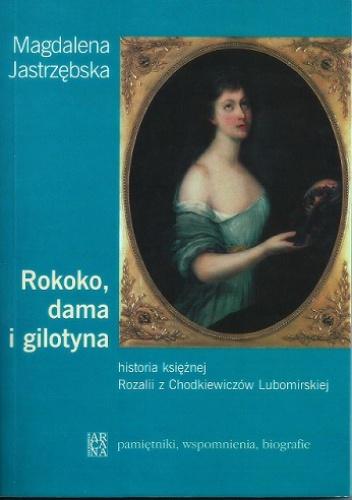 Magdalena Jastrzębska - Rokoko, dama i gilotyna. Historia księżnej Rozalii z Chodkiewiczów Lubomirskiej
