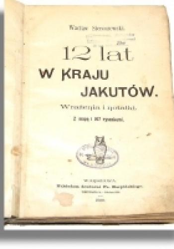Wacław Sieroszewski - Dwanaście lat w kraju Jakutów