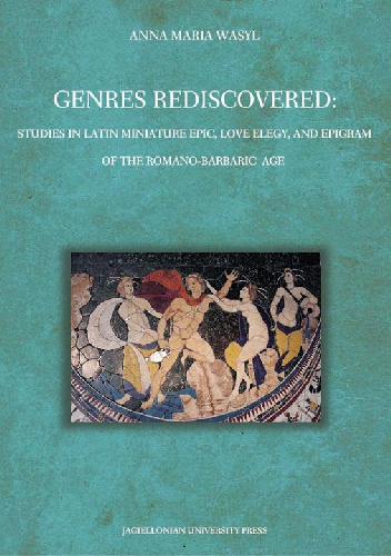 Anna Maria Wasyl - Genres Rediscovered. Studies in Latin Miniature Epic, Love Elegy, and Epigram of the Romano-Barbaric Age