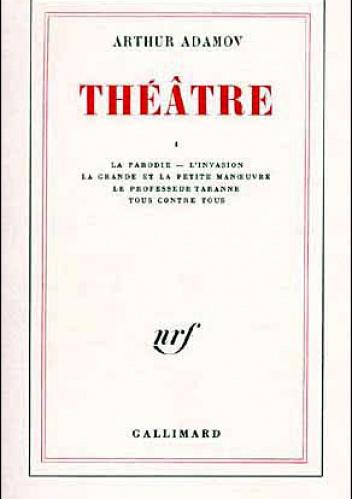 Arthur Adamov - La parodie, L'invasion, La grande et la petite manoeuvre, Tous contre tous, Le Professeur Taranne , Théâtre T1