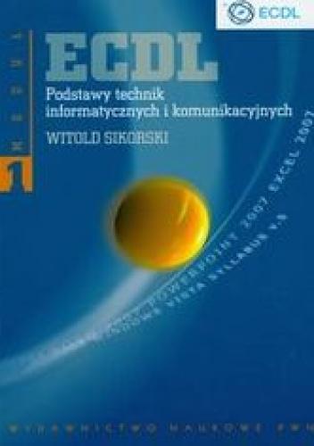 Witold Sikorski - ECDL. Podstawy technik informatycznych i komunikacyjnych Moduł 1